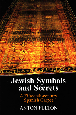 Jewish Symbols and Secrets: A Fifteenth-century Spanish Carpet - Felton, Anton