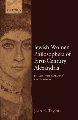 Jewish Women Philosophers of First-Century Alexandria: Philo's 'Therapeutae' Reconsidered - Taylor, Joan, Dr.
