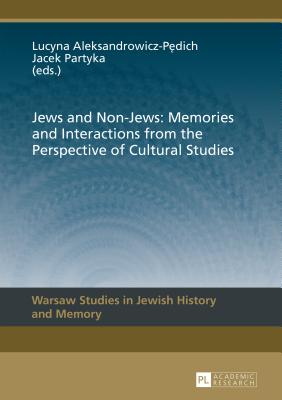 Jews and Non-Jews: Memories and Interactions from the Perspective of Cultural Studies - Aleksandrowicz-Pedich, Lucyna (Editor), and Partyka, Jacek (Editor)