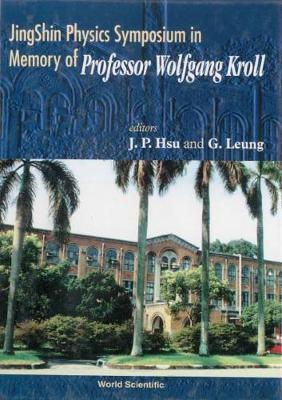 Jingshin Physics Symposium in Memory of Professor Wolfgang Kroll - Hsu, Jong-Ping, and Leung, George (Editor)