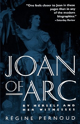 Joan of Arc: By Herself and Her Witnesses - Pernoud, Regine