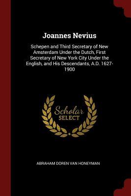 Joannes Nevius: Schepen and Third Secretary of New Amsterdam Under the Dutch, First Secretary of New York City Under the English, and His Descendants, A.D. 1627-1900 - Van Honeyman, Abraham Doren