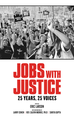 Jobs with Justice: 25 Years, 25 Voices - Larson, Eric (Editor), and Cohen, Larry (Contributions by), and Morris, Rev Calvin, PhD (Contributions by)