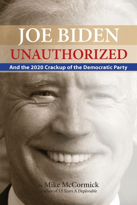 Joe Biden Unauthorized: And the 2020 Crackup of the Democratic Party - McCormick, Mike