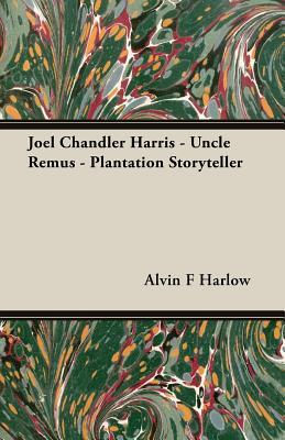 Joel Chandler Harris - Uncle Remus - Plantation Storyteller - Harlow, Alvin F