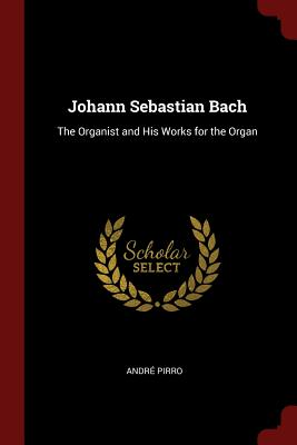 Johann Sebastian Bach: The Organist and His Works for the Organ - Pirro, Andre
