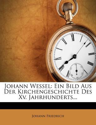 Johann Wessel: Ein Bild Aus Der Kirchengeschichte Des XV. Jahrhunderts... - Friedrich, Johann