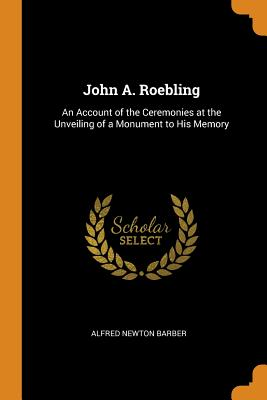 John A. Roebling: An Account of the Ceremonies at the Unveiling of a Monument to His Memory - Barber, Alfred Newton