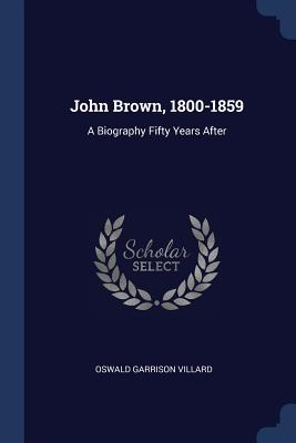 John Brown, 1800-1859: A Biography Fifty Years After - Villard, Oswald Garrison