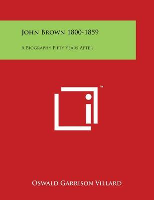 John Brown 1800-1859: A Biography Fifty Years After - Villard, Oswald Garrison