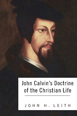 John Calvin's Doctrine of the Christian Life - Leith, John H