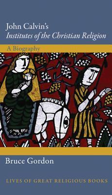 John Calvin's Institutes of the Christian Religion: A Biography - Gordon, Bruce, Professor