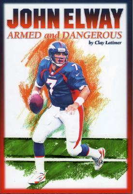 John Elway: Armed & Dangerous: Revised and Updated to Include 1997 Super Bowl Season - Latimer, Clay, and Kidson, Darcie (Editor)