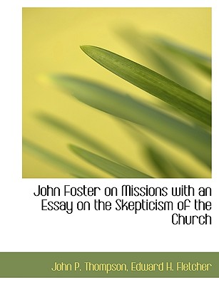 John Foster on Missions with an Essay on the Skepticism of the Church - Thompson, John P, and Edward H Fletcher, H Fletcher (Creator)