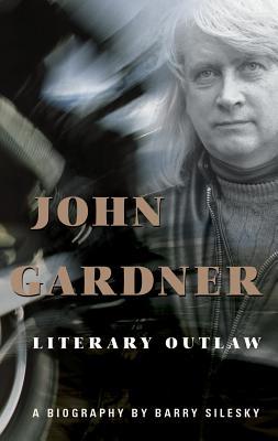 John Gardner: Literary Outlaw - Silesky, Barry
