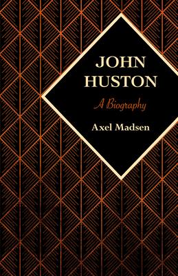 John Huston: A Biography - Madsen, Axel