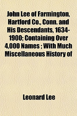 John Lee of Farmington, Hartford Co., Conn. and His Descendants, 1634-1900; Containing Over 4,000 Names; With Much Miscellaneous History of - Lee, Leonard