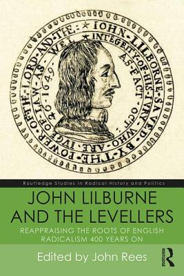 John Lilburne and the Levellers: Reappraising the Roots of English Radicalism 400 Years On - Rees, John (Editor)