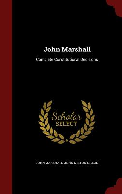 John Marshall: Complete Constitutional Decisions - Marshall, John, and Dillon, John Milton
