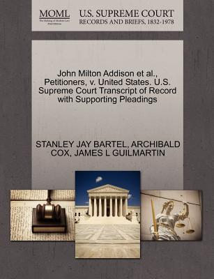 John Milton Addison et al., Petitioners, V. United States. U.S. Supreme Court Transcript of Record with Supporting Pleadings - Bartel, Stanley Jay, and Cox, Archibald, and Guilmartin, James L