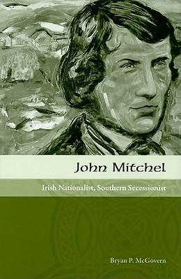 John Mitchel: Irish Nationalist, Southern Secessionist - McGovern, Bryan P