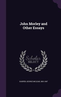 John Morley and Other Essays - Harper, George McLean 1863-1947 (Creator)
