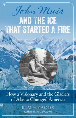 John Muir and the Ice That Started a Fire: How a Visionary and the Glaciers of Alaska Changed America - Heacox, Kim