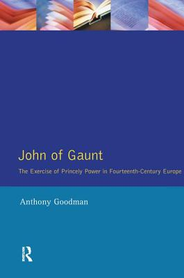 John of Gaunt: The Exercise of Princely Power in Fourteenth-Century Europe - Goodman, Anthony