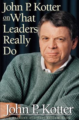 John P Kotter on What Leaders Really Do - Kotter, John P