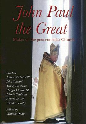 John Paul the Great: Maker of the Post-Conciliar Church - Oddie, William (Editor)
