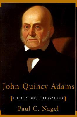 John Quincy Adams: A Public Life, a Private Life - Nagel, Paul C