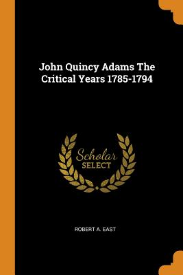 John Quincy Adams the Critical Years 1785-1794 - East, Robert a