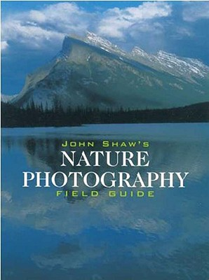 John Shaw's Nature Photography Field Guide: The Nature Photographer's Complete Guide to Professional Field Techniques - Shaw, John
