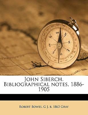 John Siberch. Bibliographical Notes, 1886-1905 - Bowes, Robert, and Gray, G J B 1863