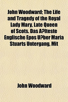 John Woodward; The Life and Tragedy of the Royal Lady Mary, Late Queen of Scots. Das a Lteste Englische Epos U Ber Maria Stuarts Untergang, Mit - Woodward, John