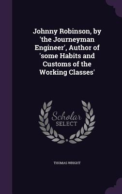 Johnny Robinson, by 'The Journeyman Engineer', Author of 'Some Habits and Customs of the Working Classes' - Wright, Thomas