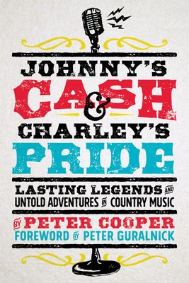 Johnny's Cash and Charley's Pride: Lasting Legends and Untold Adventures in Country Music - Cooper, Peter, and Guralnick, Peter (Foreword by)