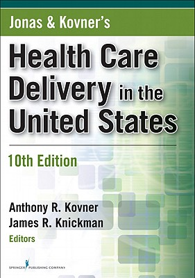 Jonas & Kovner's Health Care Delivery in the United States - Kovner, Anthony R, PhD (Editor), and Knickman, James R, PhD (Editor), and Weisfeld, Victoria D, MPH