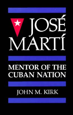 Jose Marti: Mentor of the Cuban Nation - Kirk, John M