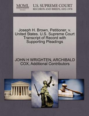Joseph H. Brown, Petitioner, V. United States. U.S. Supreme Court Transcript of Record with Supporting Pleadings - Wrighten, John H, and Cox, Archibald, and Additional Contributors
