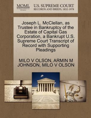 Joseph L. McClellan, as Trustee in Bankruptcy of the Estate of Capital Gas Corporation, a Bankrupt U.S. Supreme Court Transcript of Record with Supporting Pleadings - Olson, Milo V, and Johnson, Armin M