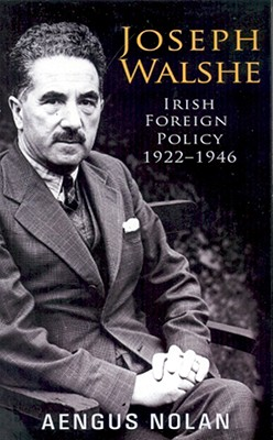 Joseph Walshe: Irish Foreign Policy 1922-1946 - Nolan, Aengus