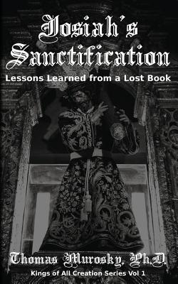 Josiah's Sanctification: Lessons Learned from a Lost Book - Murosky, Thomas