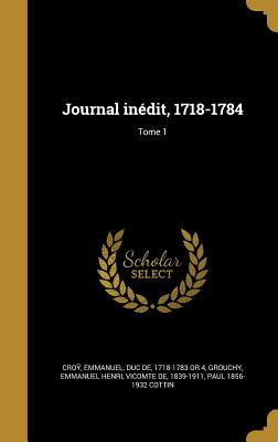 Journal Inedit, 1718-1784; Tome 1 - Croy, Emmanuel Duc De (Creator), and Grouchy, Emmanuel Henri Vicomte De (Creator), and Cottin, Paul 1856-1932