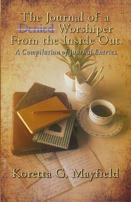 Journal of a Denied Worshipper from the Inside Out: ...a Compilation of Journal Entries - Mayfield(sykes), Koretta G, and Fitgerald-Jung, Trisha (Photographer), and Hays, Judy (Editor)