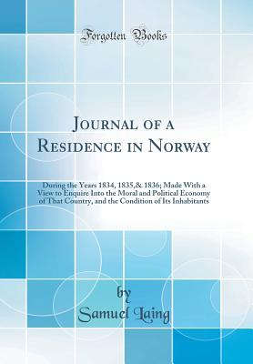 Journal of a Residence in Norway: During the Years 1834, 1835,& 1836; Made with a View to Enquire Into the Moral and Political Economy of That Country, and the Condition of Its Inhabitants (Classic Reprint) - Laing, Samuel