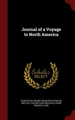 Journal of a Voyage to North America - Charlevoix, Pierre Francois Xavier De, and Kellogg, Louise Phelps, and Caxton Club (Creator)