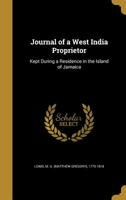 Journal of a West India Proprietor: Kept During a Residence in the Island of Jamaica - Lewis, M G (Matthew Gregory) 1775-181 (Creator)