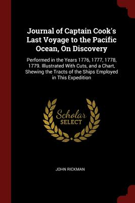 Journal of Captain Cook's Last Voyage to the Pacific Ocean, on Discovery: Performed in the Years 1776, 1777, 1778, 1779. Illustrated with Cuts, and a Chart, Shewing the Tracts of the Ships Employed in This Expedition - Rickman, John