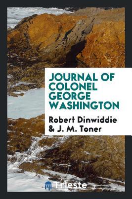 Journal of Colonel George Washington - Dinwiddie, Robert, and Toner, J M